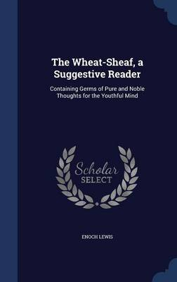 The Wheat-Sheaf, a Suggestive Reader Containing Germs of Pure and Noble Thoughts for the Youthful Mind by Enoch Lewis