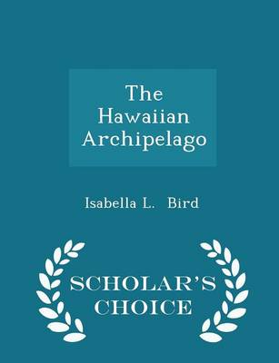 The Hawaiian Archipelago - Scholar's Choice Edition by Isabella L Bird