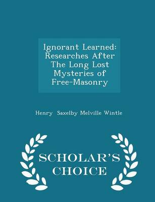 Ignorant Learned Researches After the Long Lost Mysteries of Free-Masonry - Scholar's Choice Edition by Henry Saxelby Melville Wintle