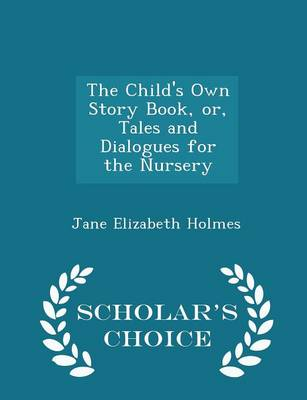 The Child's Own Story Book, Or, Tales and Dialogues for the Nursery - Scholar's Choice Edition by Jane Elizabeth Holmes