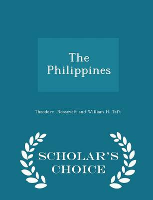 The Philippines - Scholar's Choice Edition by Theodore Roosevelt and William H Taft