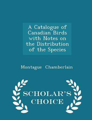 A Catalogue of Canadian Birds with Notes on the Distribution of the Species - Scholar's Choice Edition by Montague Chamberlain