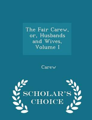 The Fair Carew, Or, Husbands and Wives, Volume I - Scholar's Choice Edition by Carew