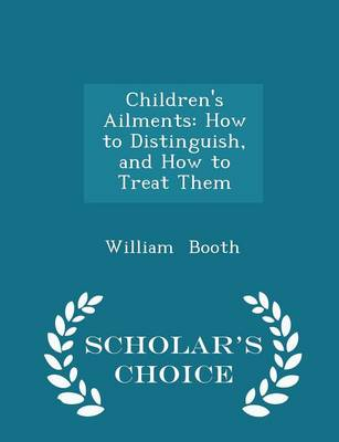 Children's Ailments How to Distinguish, and How to Treat Them - Scholar's Choice Edition by William Booth
