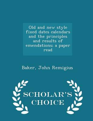 Old and New Style Fixed Dates Calendars and the Principles and Results of Emendations; A Paper Read - Scholar's Choice Edition by Baker John Remigius