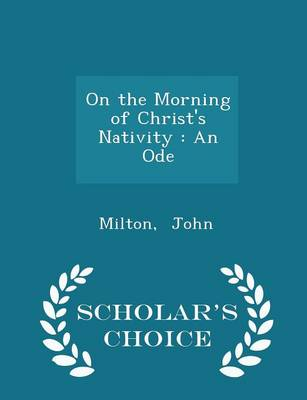 On the Morning of Christ's Nativity An Ode - Scholar's Choice Edition by Milton John