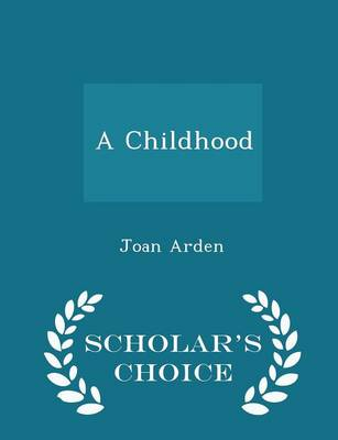 A Childhood - Scholar's Choice Edition by Joan Arden