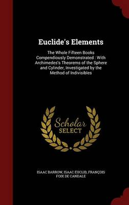 Euclide's Elements The Whole Fifteen Books Compendiously Demonstrated: With Archimedes's Theorems of the Sphere and Cylinder, Investigated by the Method of Indivisibles by Isaac Barrow, Isaac Euclid, Francois Foix De Candale