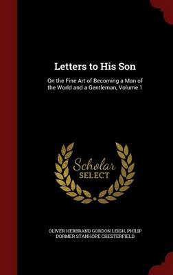 Letters to His Son On the Fine Art of Becoming a Man of the World and a Gentleman, Volume 1 by Oliver Herbrand Gordon Leigh, Philip Dormer Stanhope Chesterfield