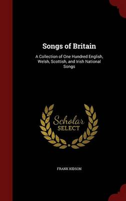 Songs of Britain A Collection of One Hundred English, Welsh, Scottish, and Irish National Songs by Frank Kidson