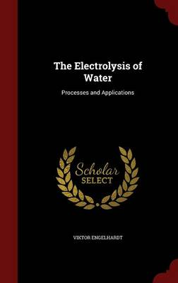 The Electrolysis of Water Processes and Applications by Viktor Engelhardt