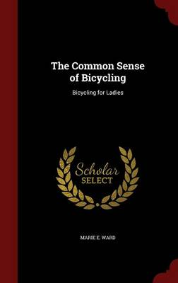 The Common Sense of Bicycling Bicycling for Ladies by Marie E Ward