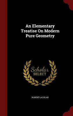 An Elementary Treatise on Modern Pure Geometry by Robert Lachlan