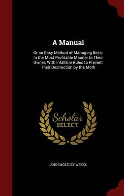 A Manual Or an Easy Method of Managing Bees: In the Most Profitable Manner to Their Owner, with Infallible Rules to Prevent Their Destruction by the Moth by John Moseley Weeks