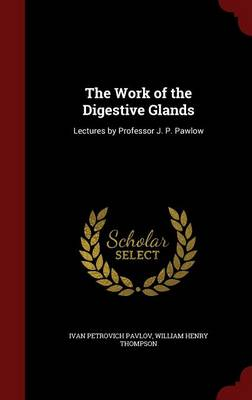 The Work of the Digestive Glands Lectures by Professor J. P. Pawlow by Ivan Petrovich Pavlov, William Henry Thompson