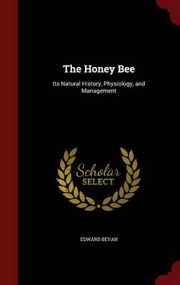 The Honey Bee Its Natural History, Physiology, and Management by Edward Bevan