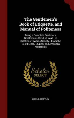 The Gentlemen's Book of Etiquette, and Manual of Politeness Being a Complete Guide for a Gentleman's Conduct in All His Relations Towards Society...from the Best French, English, and American Authorit by Cecil B Hartley