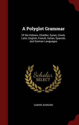 A Polyglot Grammar Of the Hebrew, Chaldee, Syriac, Greek, Latin, English, French, Italian, Spanish, and German Languages by Samuel Barnard