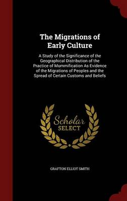 The Migrations of Early Culture A Study of the Significance of the Geographical Distribution of the Practice of Mummification as Evidence of the Migrations of Peoples and the Spread of Certain Customs by Grafton Elliot Smith