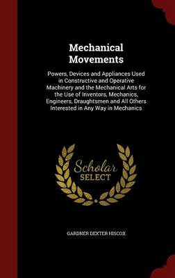 Mechanical Movements Powers, Devices and Appliances Used in Constructive and Operative Machinery and the Mechanical Arts for the Use of Inventors, Mechanics, Engineers, Draughtsmen and All Others Inte by Gardner Dexter Hiscox