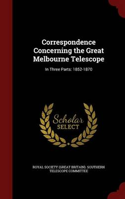 Correspondence Concerning the Great Melbourne Telescope In Three Parts: 1852-1870 by Royal Society (Great Britain) Southern
