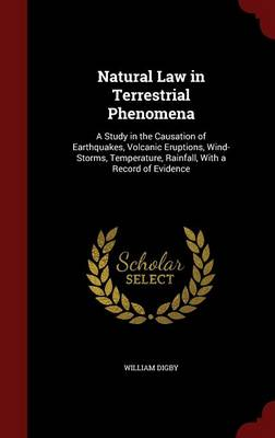 Natural Law in Terrestrial Phenomena A Study in the Causation of Earthquakes, Volcanic Eruptions, Wind-Storms, Temperature, Rainfall, with a Record of Evidence by William Digby