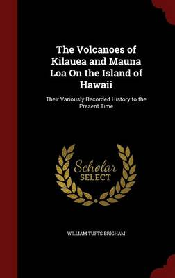 The Volcanoes of Kilauea and Mauna Loa on the Island of Hawaii Their Variously Recorded History to the Present Time by William Tufts Brigham