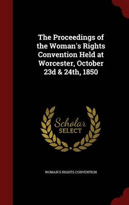The Proceedings of the Woman's Rights Convention Held at Worcester, October 23d & 24th, 1850 by Woman's Rights Convention