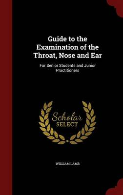 Guide to the Examination of the Throat, Nose and Ear For Senior Students and Junior Practitioners by William Lamb