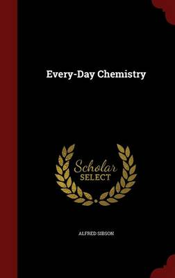 Every-Day Chemistry by Alfred Sibson