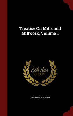 Treatise on Mills and Millwork, Volume 1 by William, Sir Fairbairn