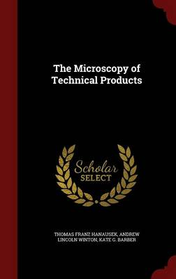 The Microscopy of Technical Products by Thomas Franz Hanausek, Andrew Lincoln Winton, Kate G Barber