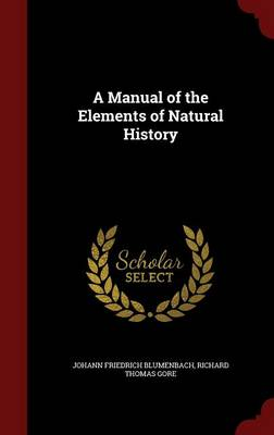 A Manual of the Elements of Natural History by Johann Friedrich Blumenbach, Richard Thomas Gore