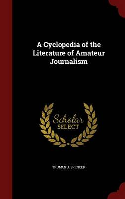 A Cyclopedia of the Literature of Amateur Journalism by Truman J Spencer