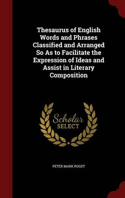 Thesaurus of English Words and Phrases Classified and Arranged So as to Facilitate the Expression of Ideas and Assist in Literary Composition by Peter Mark, Dr Roget