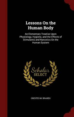 Lessons on the Human Body An Elementary Treatise Upon Physiology, Hygiene, and the Effects of Stimulants and Narcotics on the Human System by Orestes M Brands