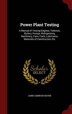 Power Plant Testing A Manual of Testing Engines, Turbines, Boilers, Pumps, Refrigerating Machinery, Fans, Fuels, Lubricants, Materials of Construction, Etc by James Ambrose Moyer