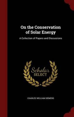 On the Conservation of Solar Energy A Collection of Papers and Discussions by Charles William Siemens