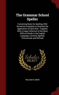 The Grammar School Speller Containing Rules for Spelling, with Numerous Examples to Illustrate the Application of Each Rule: Together with a Large Collection of the Most Difficult Words in the English by William W Smith