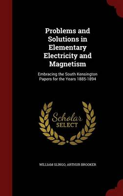 Problems and Solutions in Elementary Electricity and Magnetism Embracing the South Kensington Papers for the Years 1885-1894 by William Slingo, Arthur Brooker