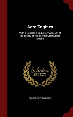 Aero Engines With a General Introductory Account of the Theory of the Internal-Combustion Engine by George Arthur Burls