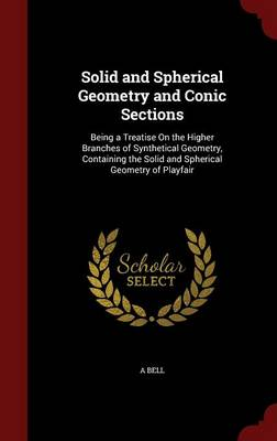 Solid and Spherical Geometry and Conic Sections Being a Treatise on the Higher Branches of Synthetical Geometry, Containing the Solid and Spherical Geometry of Playfair by A Bell