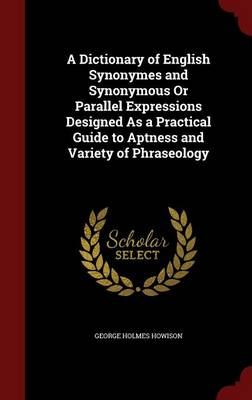 A Dictionary of English Synonymes and Synonymous or Parallel Expressions Designed as a Practical Guide to Aptness and Variety of Phraseology by George Holmes Howison