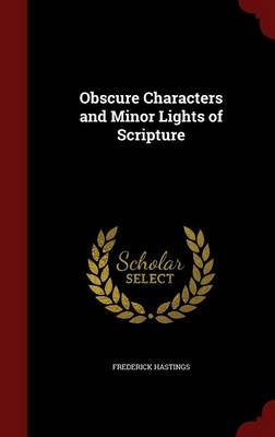 Obscure Characters and Minor Lights of Scripture by Frederick Hastings