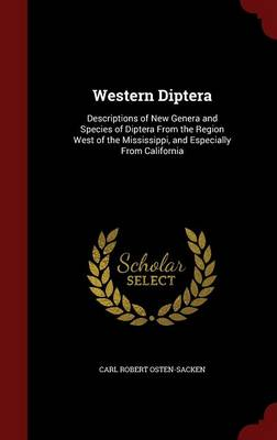 Western Diptera Descriptions of New Genera and Species of Diptera from the Region West of the Mississippi, and Especially from California by Carl Robert Osten-Sacken