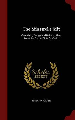 The Minstrel's Gift Containing Songs and Ballads; Also, Melodies for the Flute or Violin by Joseph W Turner