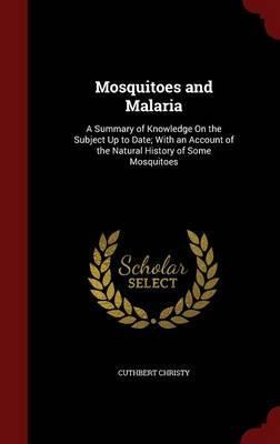 Mosquitoes and Malaria A Summary of Knowledge on the Subject Up to Date; With an Account of the Natural History of Some Mosquitoes by Cuthbert Christy