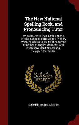 The New National Spelling Book, and Pronouncing Tutor On an Improved Plan, Exhibiting the Precise Sound of Each Syllable in Every Word, According to the Most Approved Principles of English Orthoepy, w by Benjamin Dudley Emerson