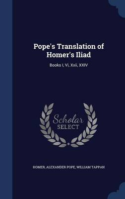 Pope's Translation of Homer's Iliad Books I, VI, XXII, XXIV by Homer, Alexander Pope, William Tappan