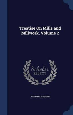 Treatise on Mills and Millwork, Volume 2 by William, Sir Fairbairn